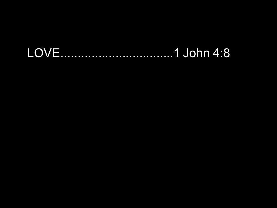 LOVE.................................1 John 4:8