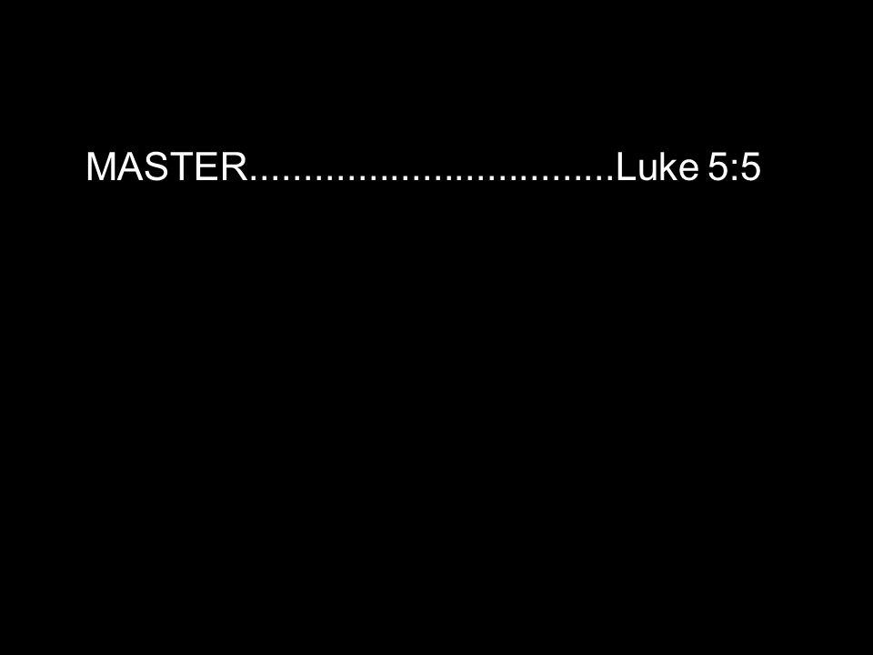 MASTER..................................Luke 5:5