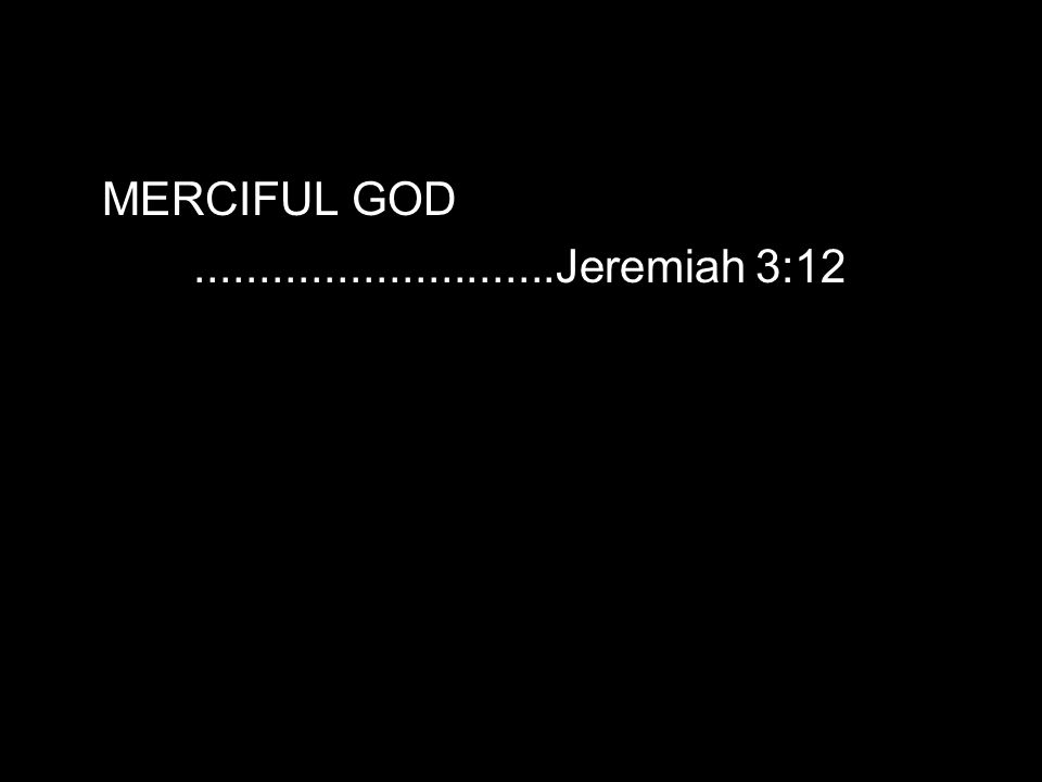 MERCIFUL GOD............................Jeremiah 3:12