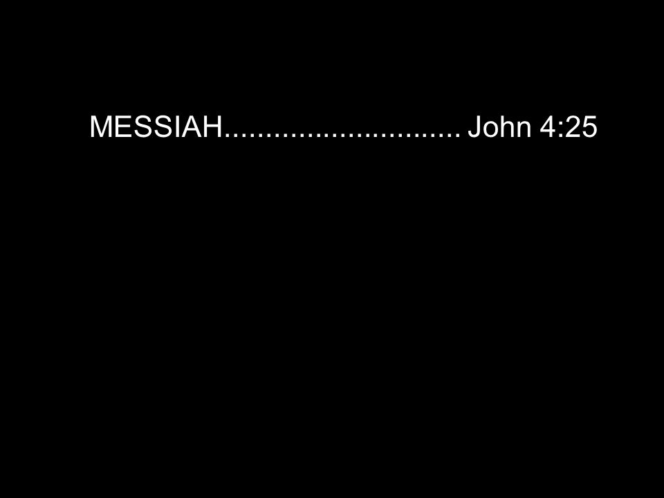 MESSIAH............................. John 4:25