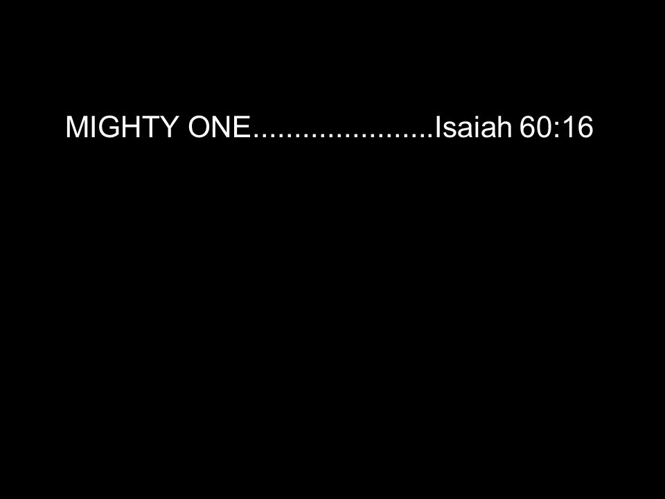 MIGHTY ONE......................Isaiah 60:16