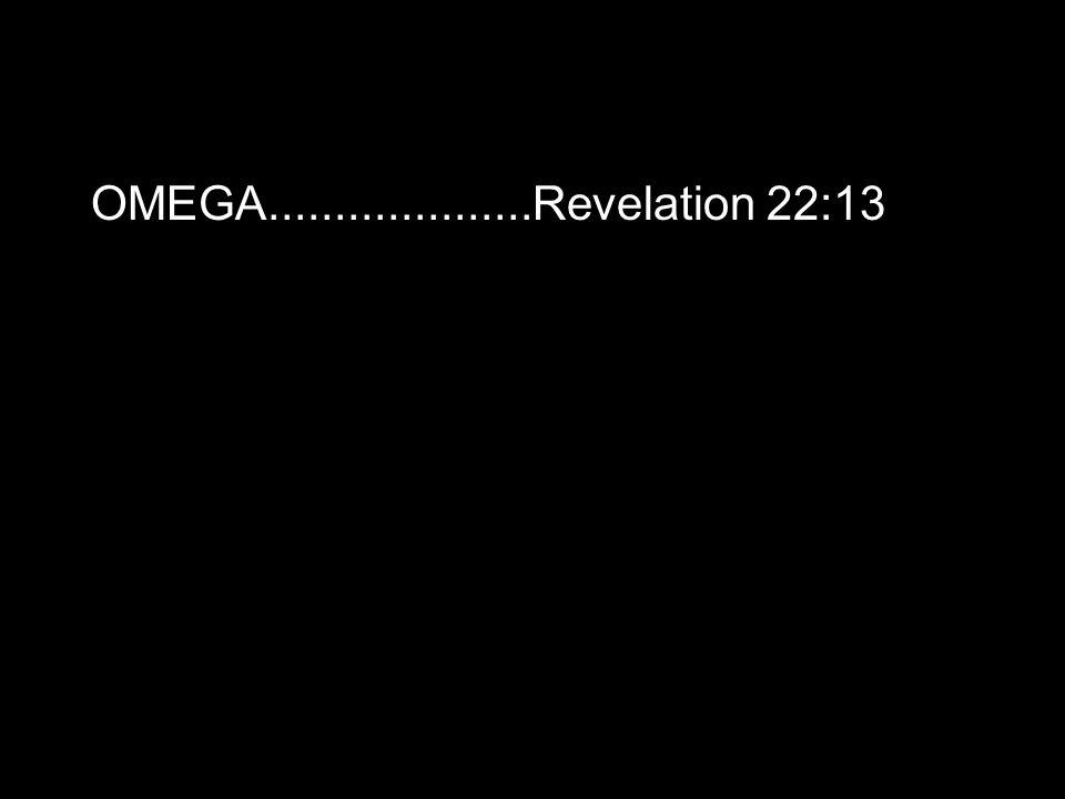 OMEGA....................Revelation 22:13