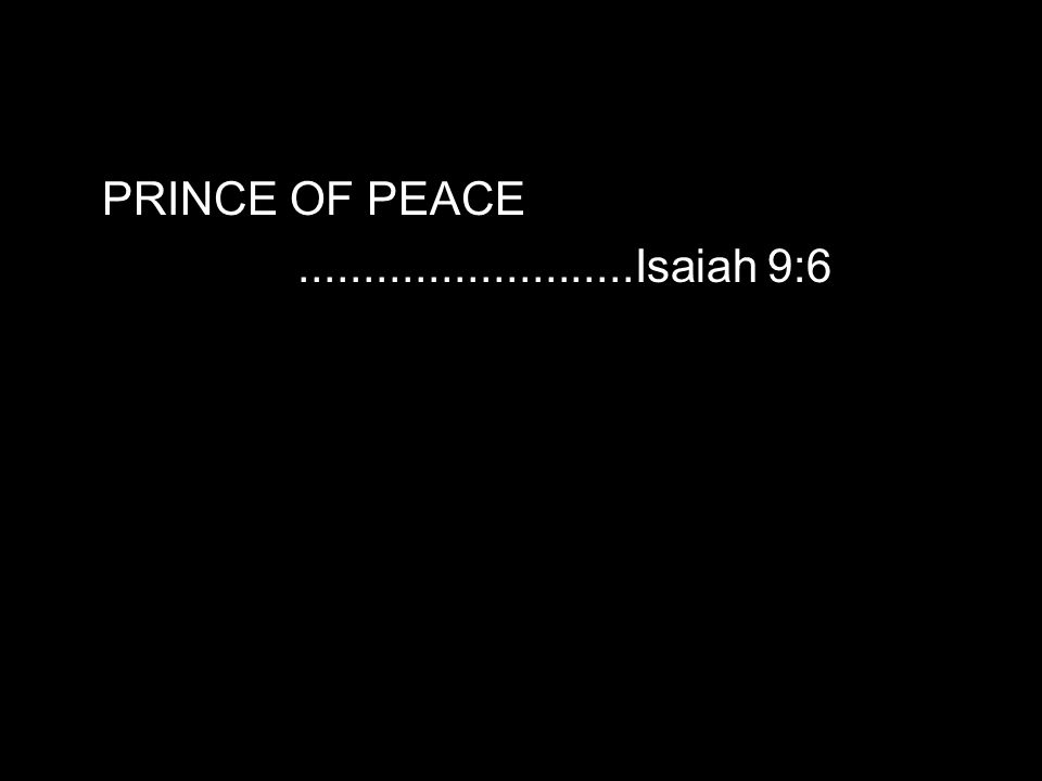 PRINCE OF PEACE..........................Isaiah 9:6