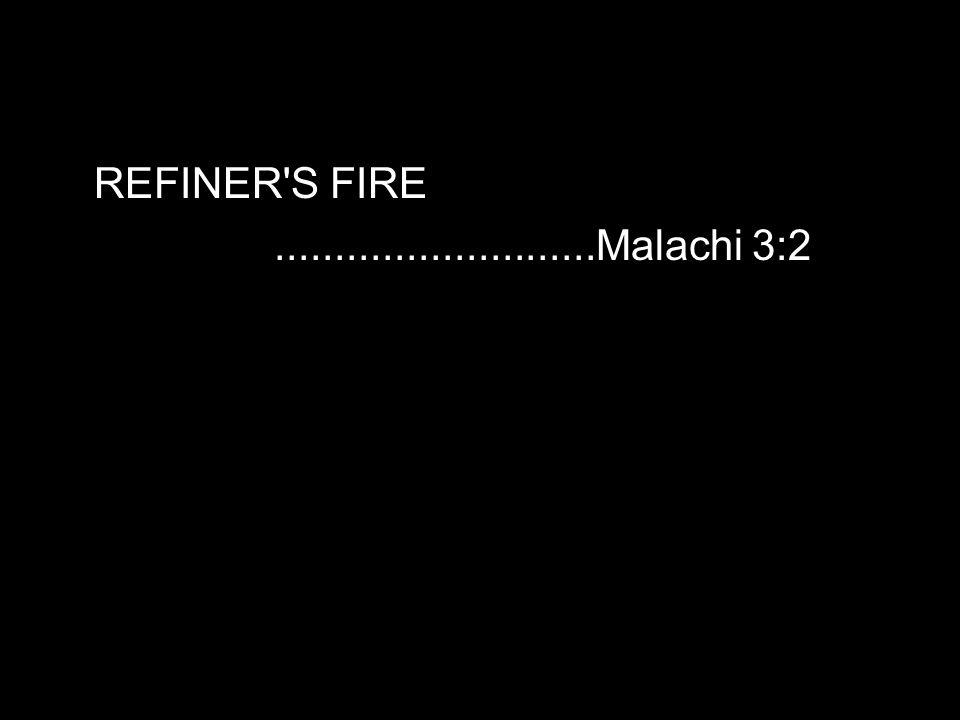REFINER S FIRE...........................Malachi 3:2