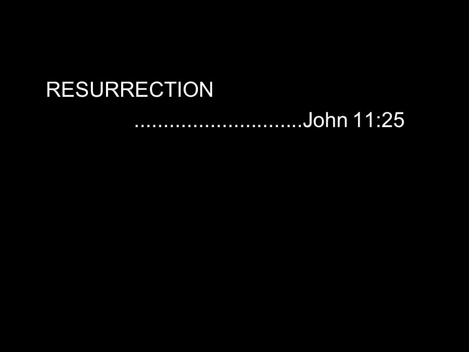 RESURRECTION.............................John 11:25
