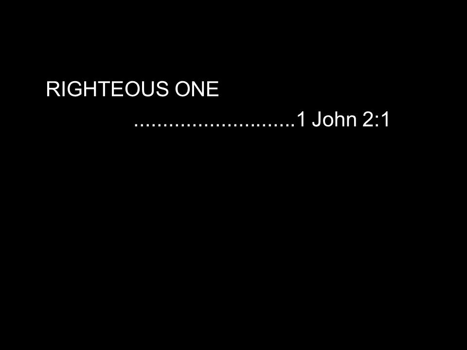 RIGHTEOUS ONE............................1 John 2:1