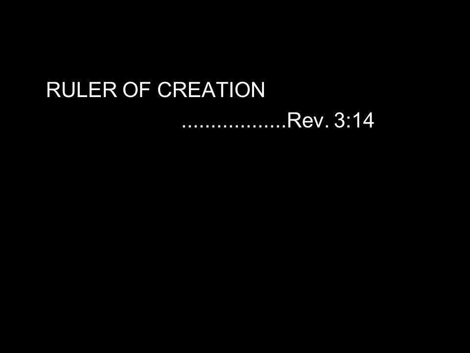 RULER OF CREATION..................Rev. 3:14