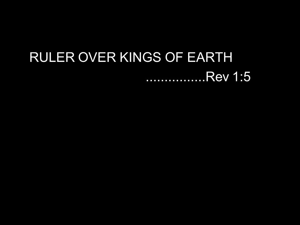 RULER OVER KINGS OF EARTH................Rev 1:5