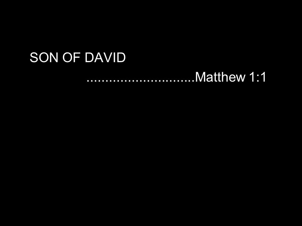 SON OF DAVID.............................Matthew 1:1