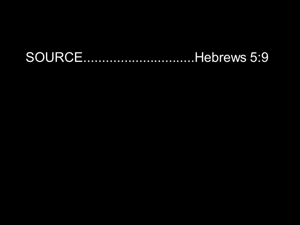 SOURCE..............................Hebrews 5:9