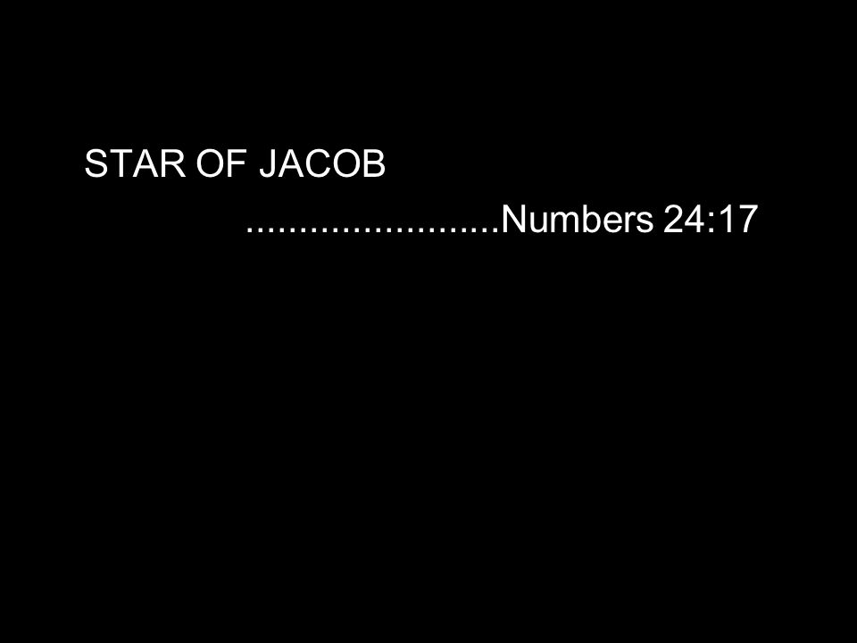 STAR OF JACOB........................Numbers 24:17