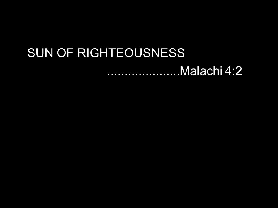 SUN OF RIGHTEOUSNESS.....................Malachi 4:2