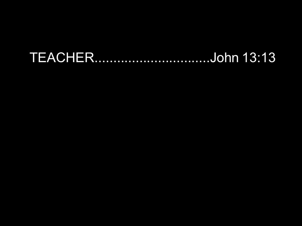 TEACHER...............................John 13:13