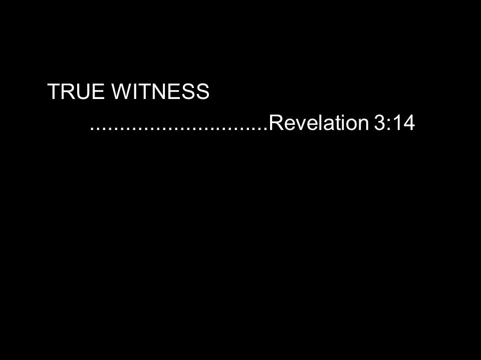 TRUE WITNESS..............................Revelation 3:14