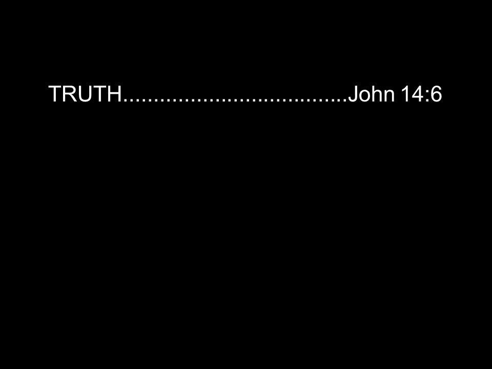 TRUTH.....................................John 14:6