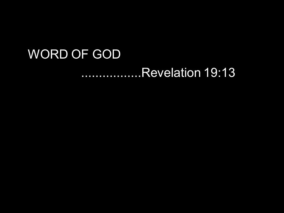 WORD OF GOD.................Revelation 19:13