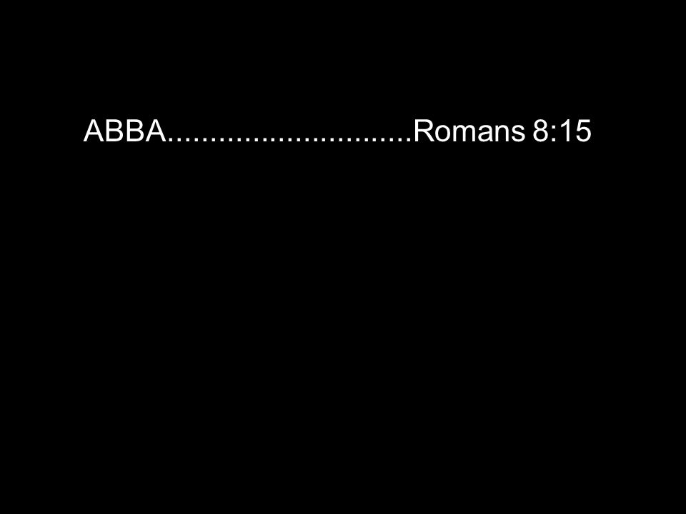 ABBA.............................Romans 8:15