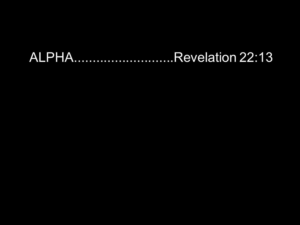 ALPHA...........................Revelation 22:13