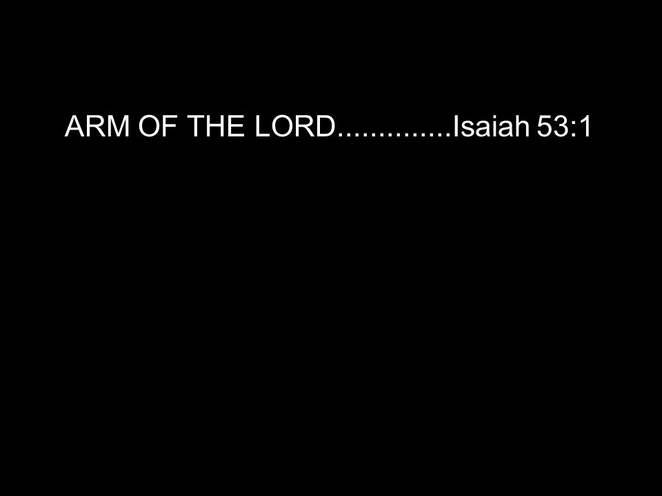 ARM OF THE LORD..............Isaiah 53:1