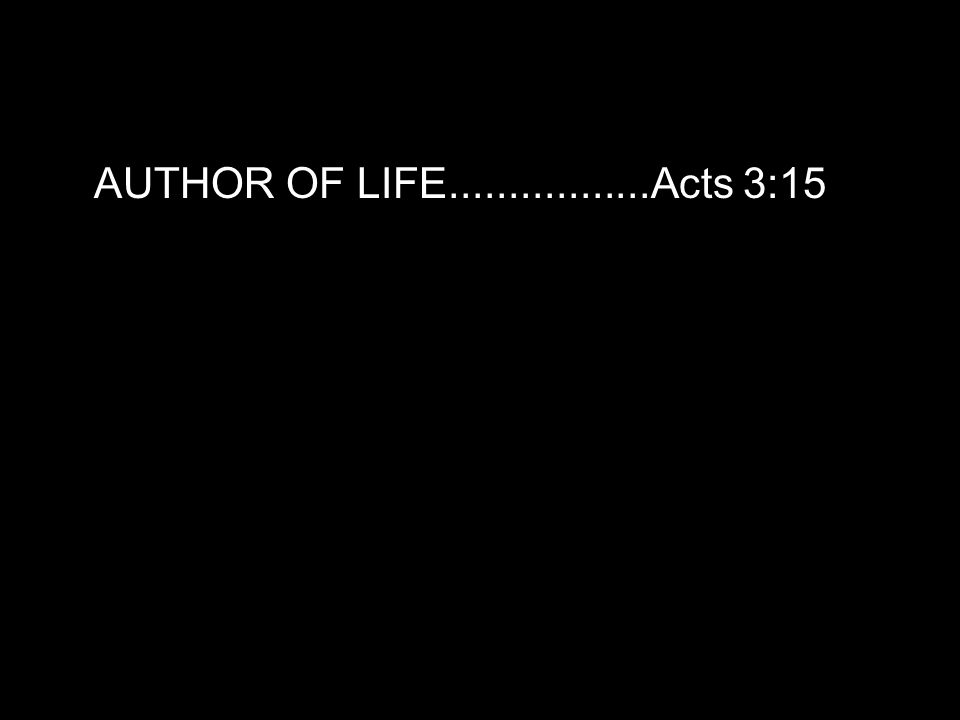 AUTHOR OF LIFE.................Acts 3:15