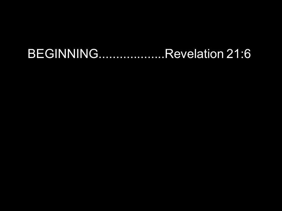 BEGINNING...................Revelation 21:6