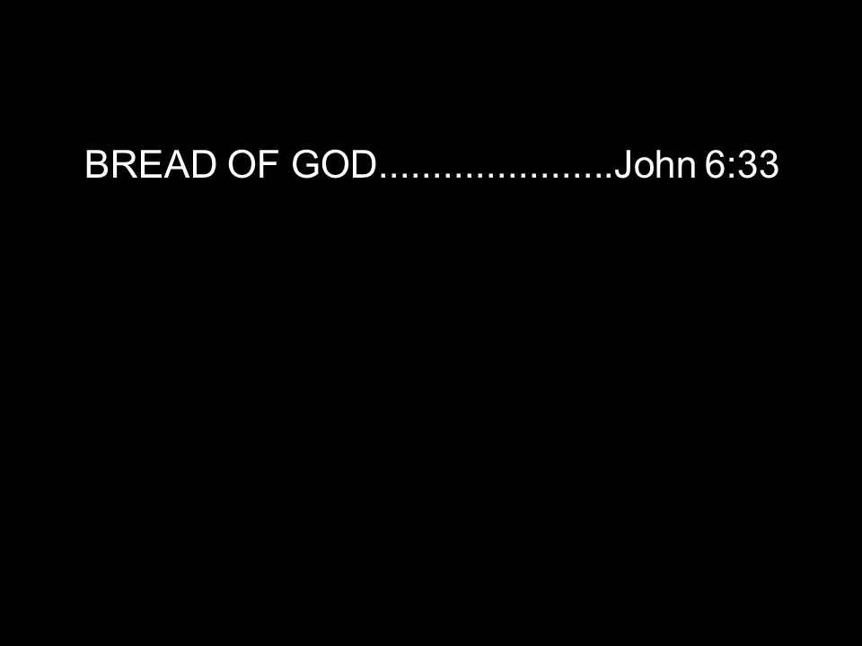 BREAD OF GOD......................John 6:33