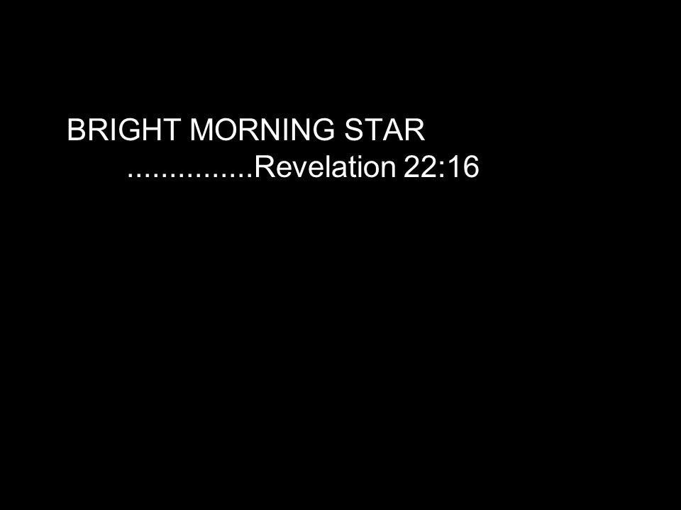 BRIGHT MORNING STAR...............Revelation 22:16