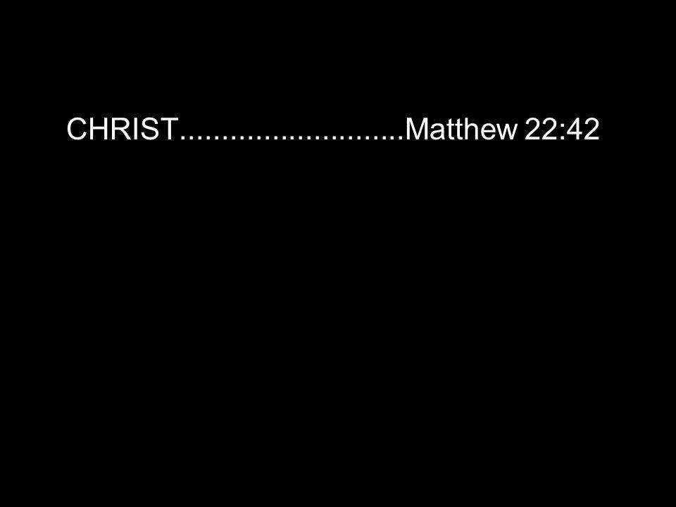 CHRIST...........................Matthew 22:42
