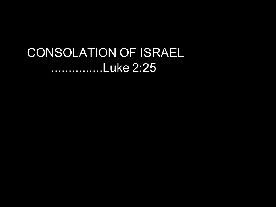 CONSOLATION OF ISRAEL...............Luke 2:25