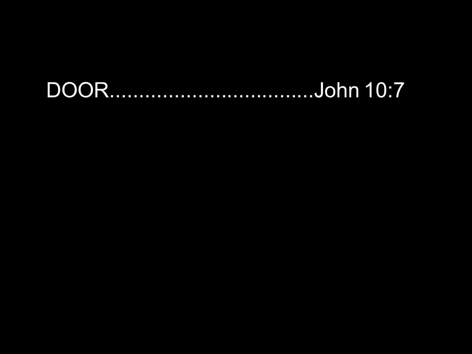 DOOR...................................John 10:7