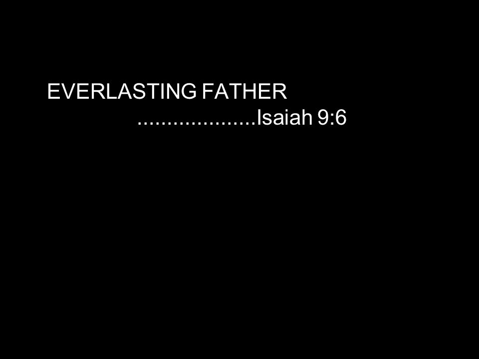 EVERLASTING FATHER....................Isaiah 9:6
