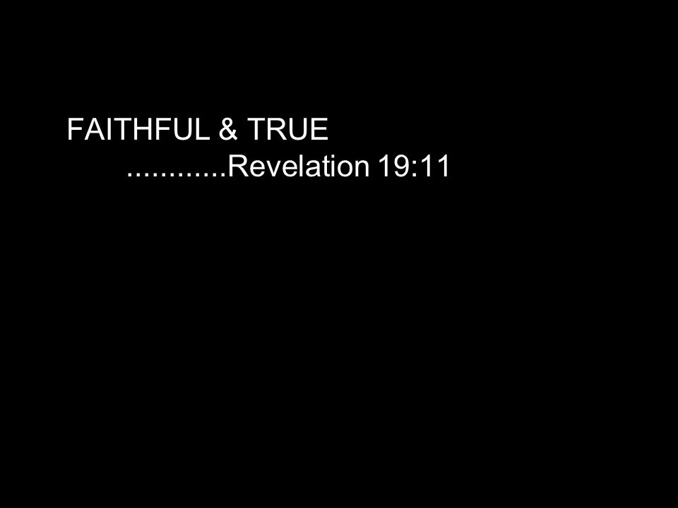 FAITHFUL & TRUE............Revelation 19:11