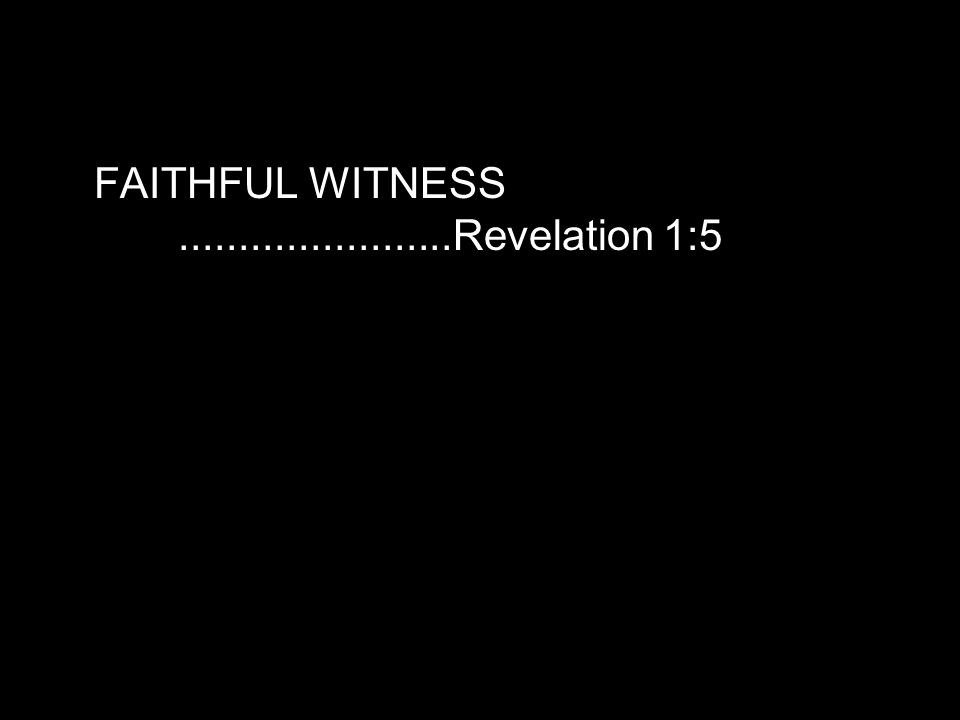 FAITHFUL WITNESS.......................Revelation 1:5