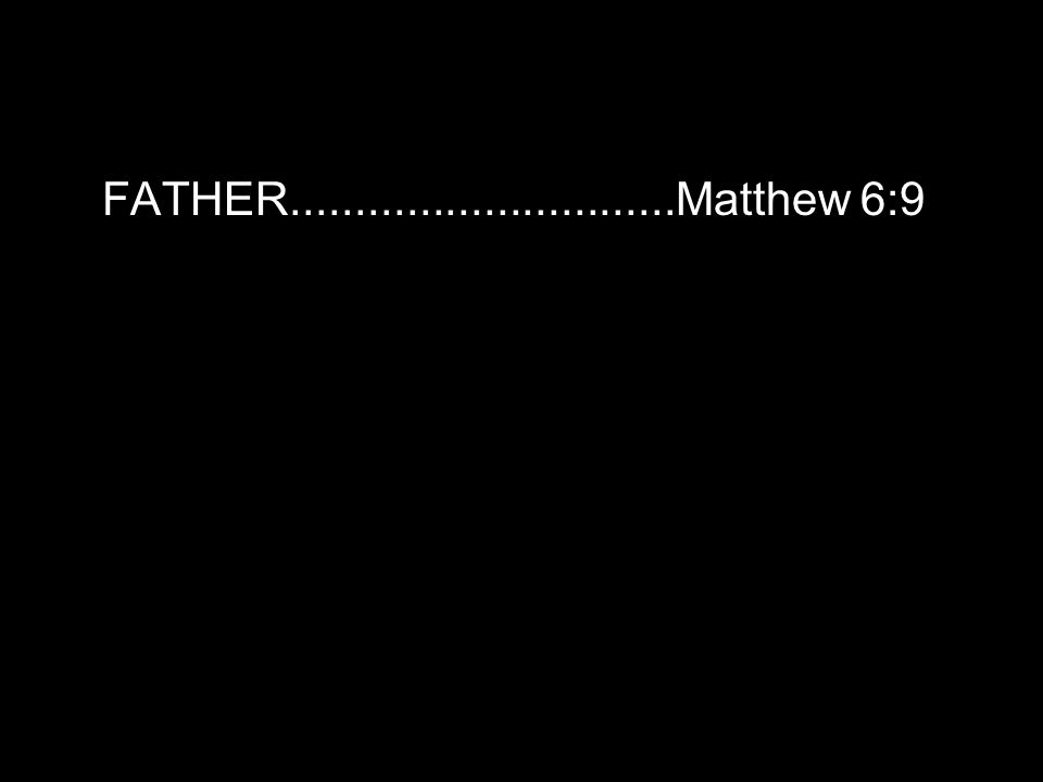 FATHER..............................Matthew 6:9