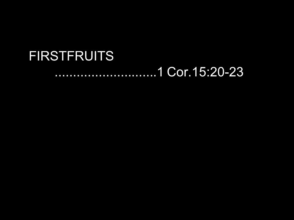 FIRSTFRUITS............................1 Cor.15:20-23