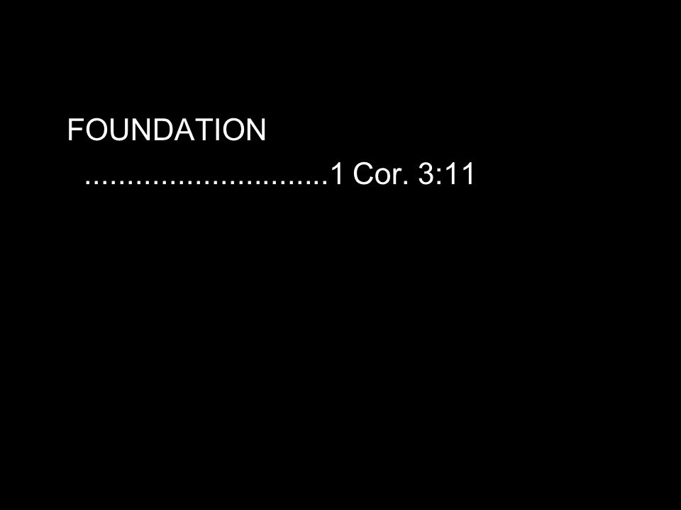 FOUNDATION.............................1 Cor. 3:11