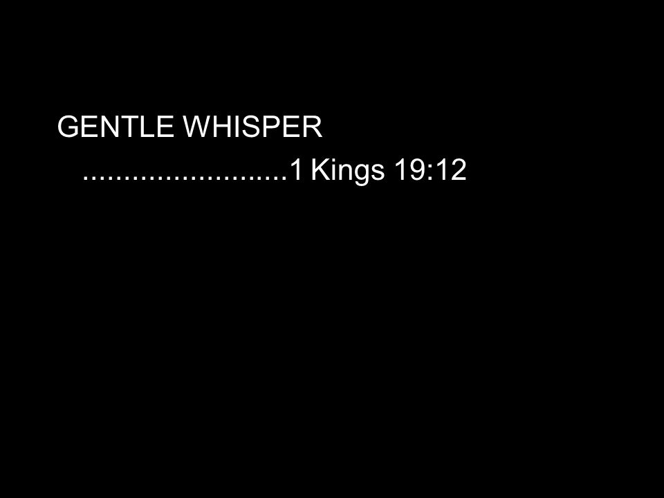 GENTLE WHISPER.........................1 Kings 19:12