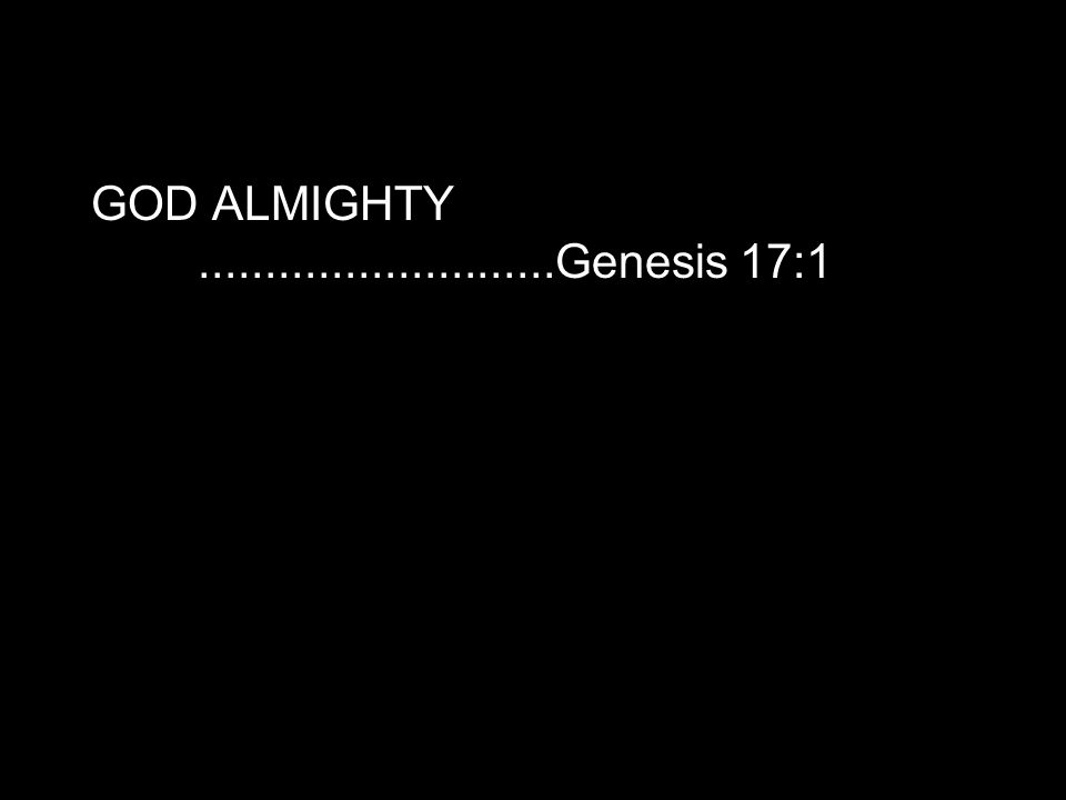 GOD ALMIGHTY...........................Genesis 17:1