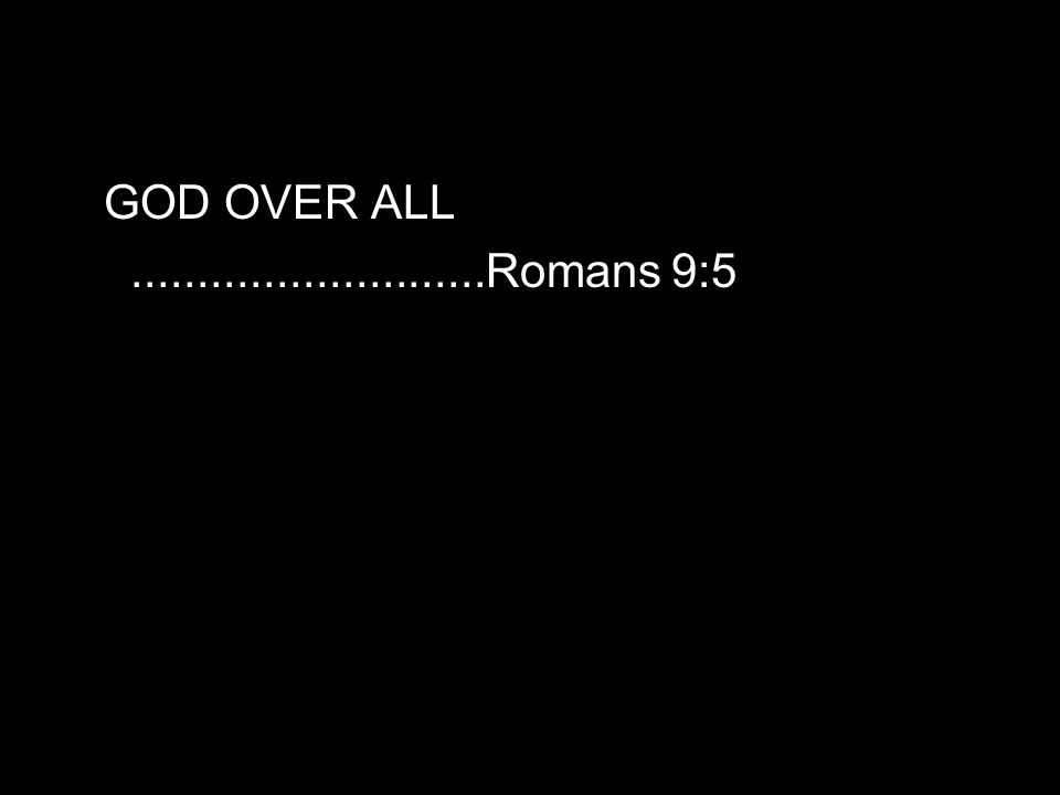 GOD OVER ALL...........................Romans 9:5