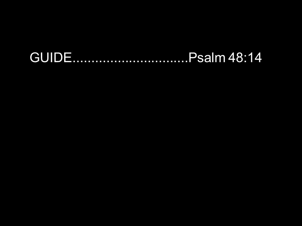GUIDE...............................Psalm 48:14