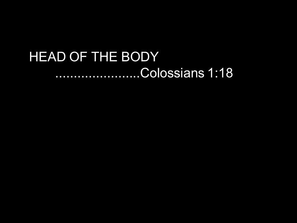 HEAD OF THE BODY.......................Colossians 1:18