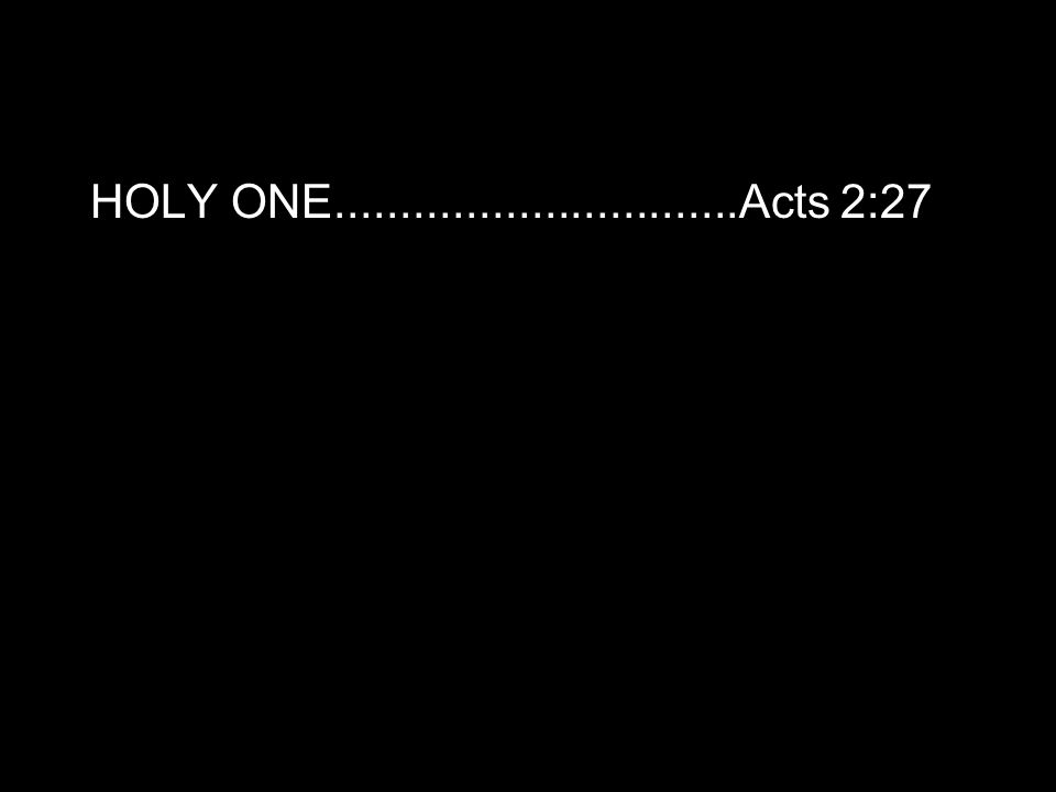 HOLY ONE...............................Acts 2:27