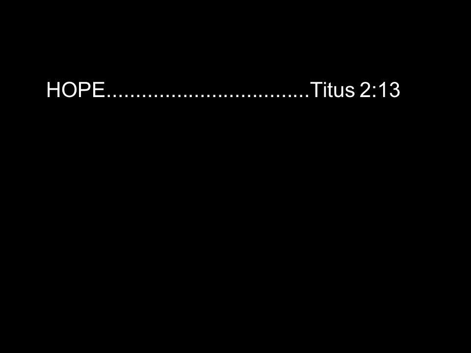 HOPE...................................Titus 2:13