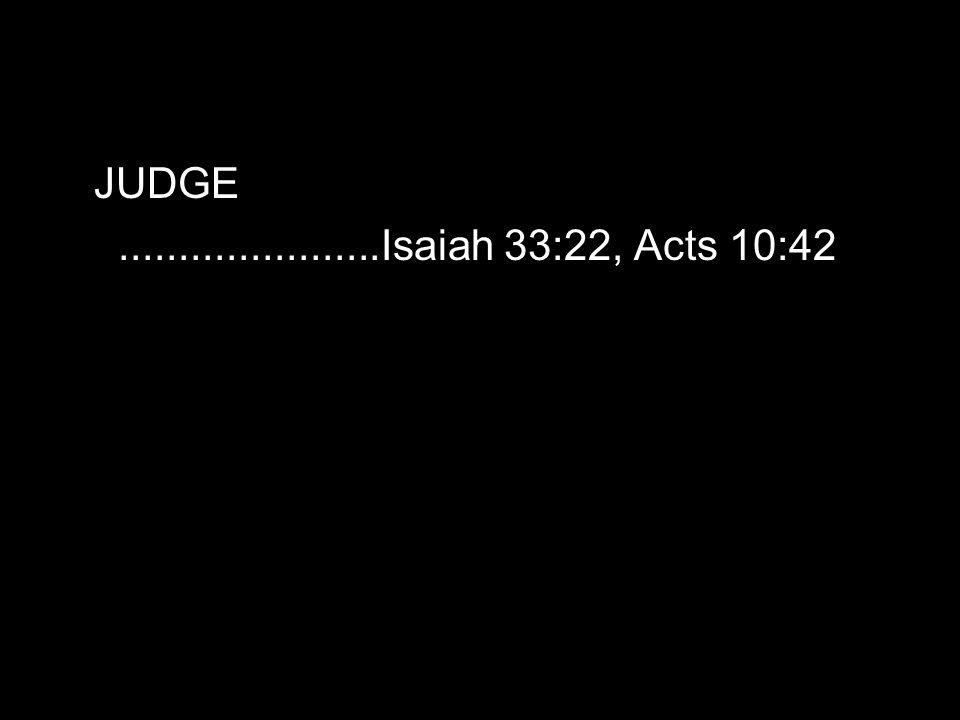 JUDGE......................Isaiah 33:22, Acts 10:42