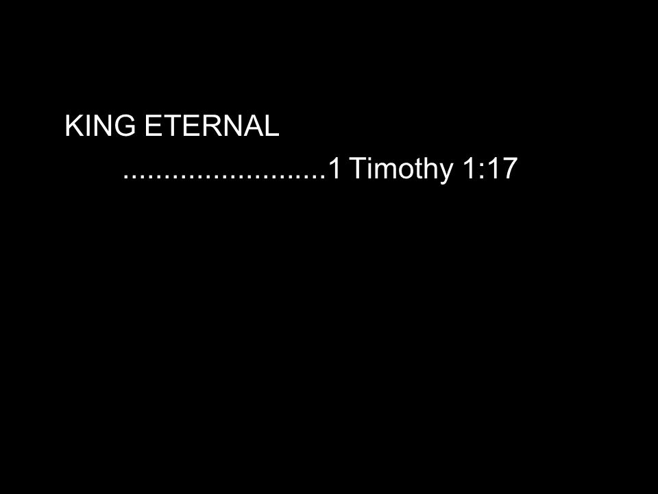 KING OF KINGS........................1 Timothy 6:15