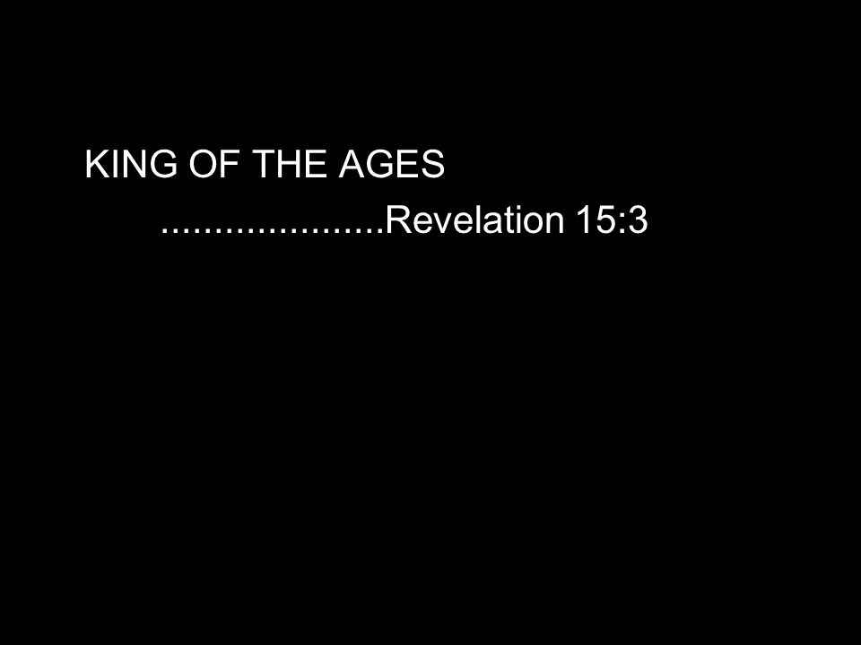 KING OF THE AGES.....................Revelation 15:3
