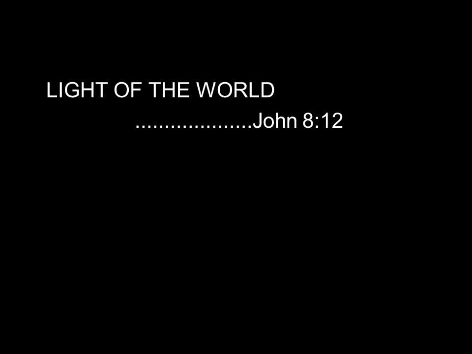 LIGHT OF THE WORLD....................John 8:12