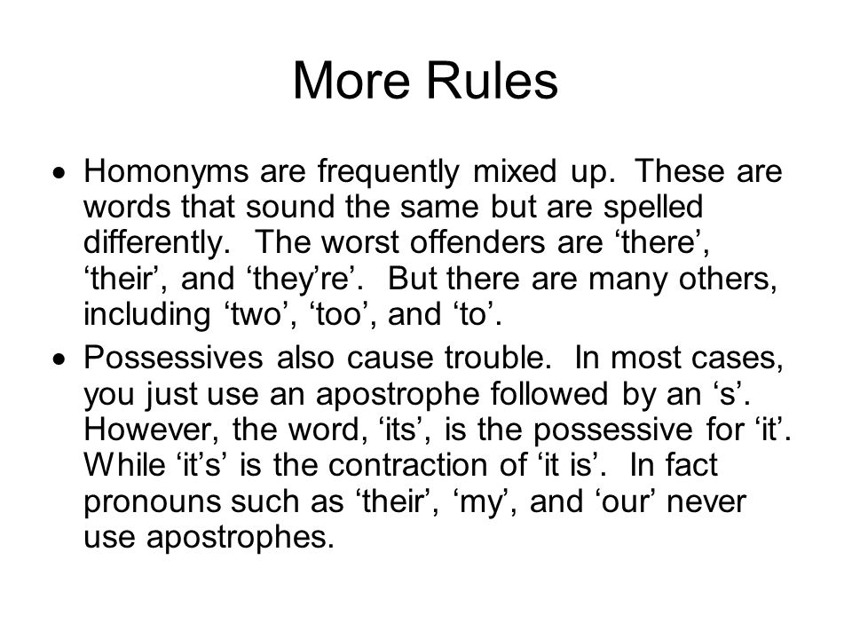 More Rules  Homonyms are frequently mixed up. These are words that sound the same but are spelled differently. The worst offenders are 'there', 'thei
