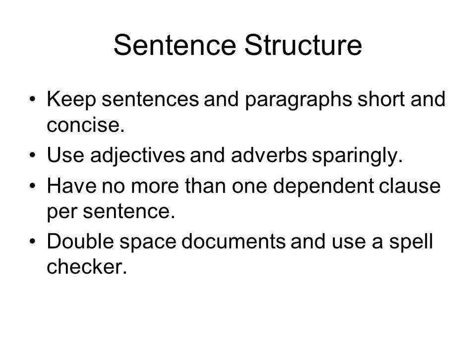 Sentence Structure Keep sentences and paragraphs short and concise. Use adjectives and adverbs sparingly. Have no more than one dependent clause per s