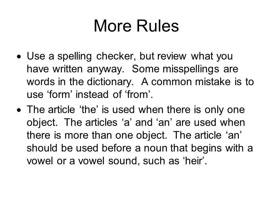 More Rules  Use a spelling checker, but review what you have written anyway. Some misspellings are words in the dictionary. A common mistake is to us